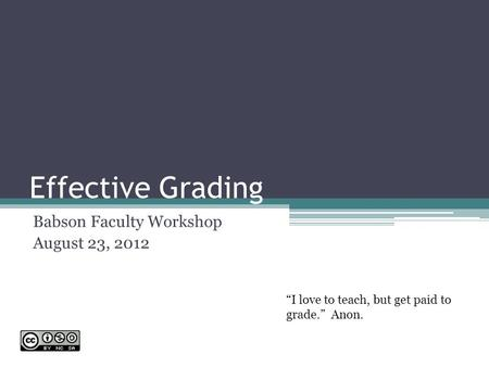 "Effective Grading Babson Faculty Workshop August 23, 2012 ""I love to teach, but get paid to grade."" Anon."