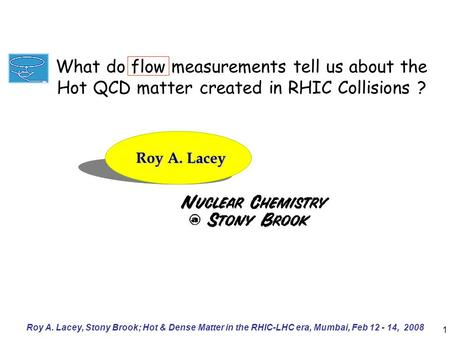 Roy A. Lacey, Stony Brook; Hot & Dense Matter in the RHIC-LHC era, Mumbai, Feb 12 - 14, 2008 1 Roy A. Lacey What do flow measurements tell us about the.