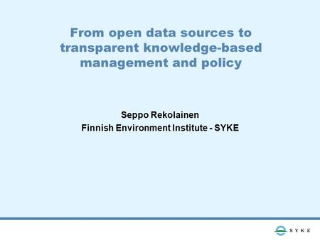 From open data sources to transparent knowledge-based management and policy Seppo Rekolainen Finnish Environment Institute - SYKE.