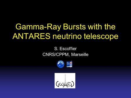 Gamma-Ray Bursts with the ANTARES neutrino telescope S. Escoffier CNRS/CPPM, Marseille.