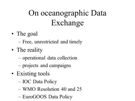 On oceanographic Data Exchange The goal –Free, unrestricted and timely The reality –operational data collection –projects and campaigns Existing tools.