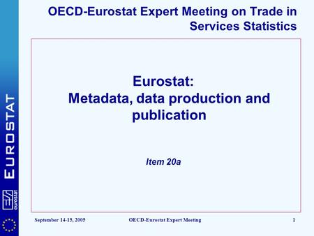September 14-15, 2005OECD-Eurostat Expert Meeting1 OECD-Eurostat Expert Meeting on Trade in Services Statistics Eurostat: Metadata, data production and.