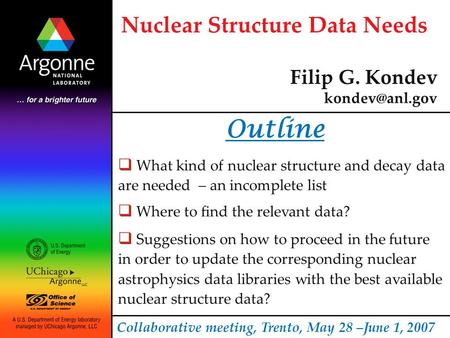 Nuclear Structure Data Needs Filip G. Kondev Collaborative meeting, Trento, May 28 –June 1, 2007 Outline  What kind of nuclear structure.