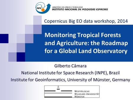 Monitoring Tropical Forests and Agriculture: the Roadmap for a Global Land Observatory Gilberto Câmara National Institute for Space Research (INPE), Brazil.