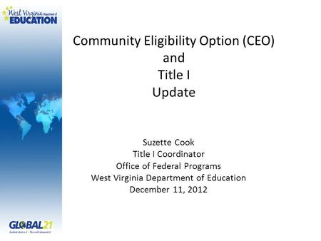 Community Eligibility Option (CEO) and Title I Update Suzette Cook Title I Coordinator Office of Federal Programs West Virginia Department of Education.