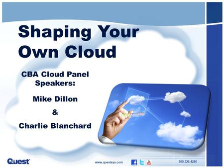 Www.questsys.com 800.326.4220 Shaping Your Own <strong>Cloud</strong> CBA <strong>Cloud</strong> Panel Speakers: Mike Dillon & Charlie Blanchard.