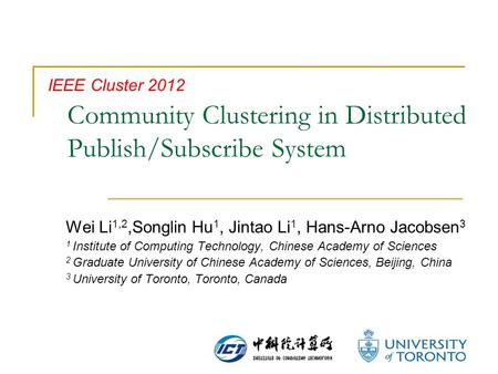 Community Clustering in Distributed Publish/Subscribe System Wei Li 1,2,Songlin Hu 1, Jintao Li 1, Hans-Arno Jacobsen 3 1 Institute of Computing Technology,