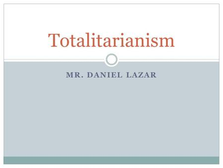 MR. DANIEL LAZAR Totalitarianism. Definition of Totalitarian Political Systems Controls every aspect of life, so that there is no private sphere or independent.
