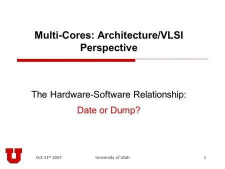 Oct 31 st 2007University of Utah1 Multi-Cores: Architecture/VLSI Perspective The Hardware-Software Relationship: Date or Dump?
