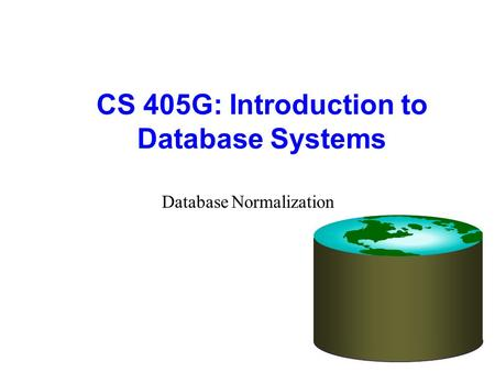 CS 405G: Introduction to Database Systems Database Normalization.