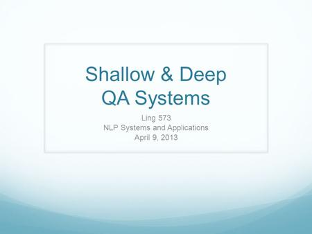 Shallow & Deep QA Systems Ling 573 NLP Systems and Applications April 9, 2013.