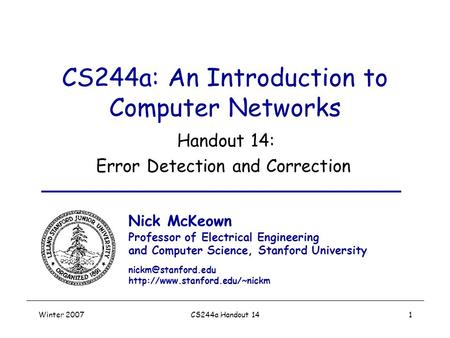 Winter 2007CS244a Handout 141 CS244a: An Introduction to Computer Networks Handout 14: Error Detection and Correction Nick McKeown Professor of Electrical.