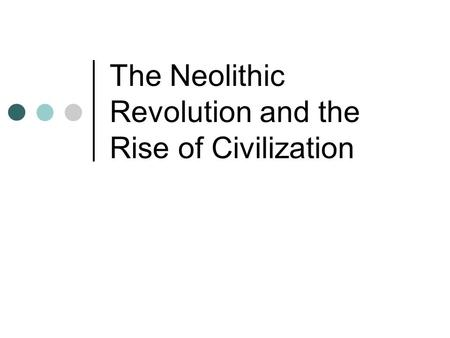 The Neolithic Revolution and the Rise of Civilization.