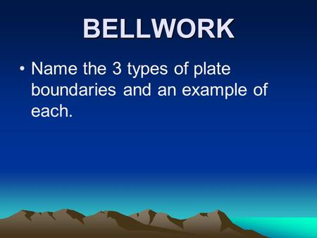 BELLWORK Name the 3 types of plate boundaries and an example of each.