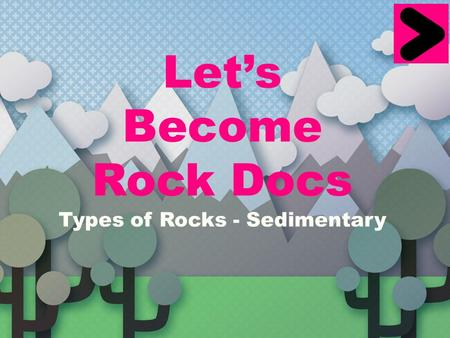 Let's Become Rock Docs Types of Rocks - Sedimentary.