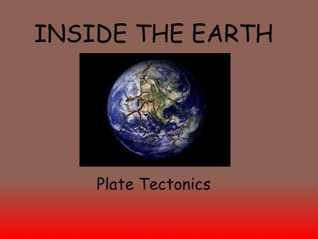 INSIDE THE EARTH Plate Tectonics. The Composition of the Earth A.These layers describe the chemical makeup of the Earth, the compounds found in the layers.