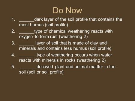 Do Now 1.______dark layer of the soil profile that contains the most humus (soil profile) 2.______type of chemical weathering reacts with oxygen to form.