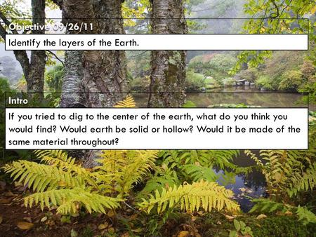 IntroIntro Objective 09/26/11 Identify the layers of the Earth. If you tried to dig to the center of the earth, what do you think you would find? Would.