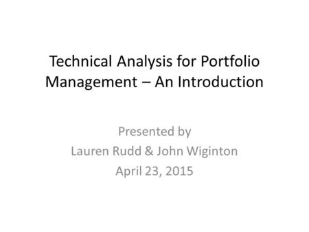 Technical Analysis for Portfolio Management – An Introduction Presented by Lauren Rudd & John Wiginton April 23, 2015.