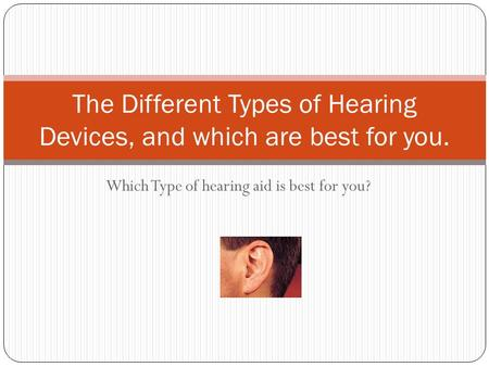 Which Type of hearing aid is best for you? The Different Types of Hearing Devices, and which are best for you.