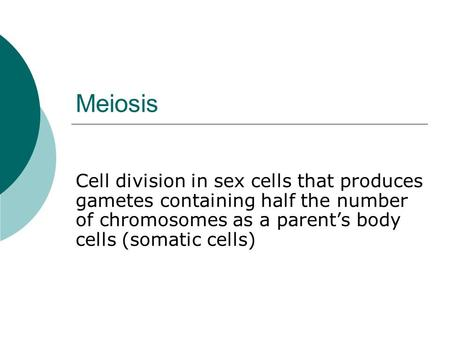 Meiosis Cell division in sex cells that produces gametes containing half the number of chromosomes as a parent's body cells (somatic cells)