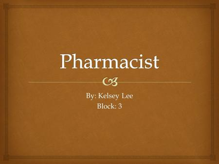 By: Kelsey Lee Block: 3.   Medicines arrive pre-prepared, so pharmacists and pharmacy technicians count them out and package them.  Pharmacists also.