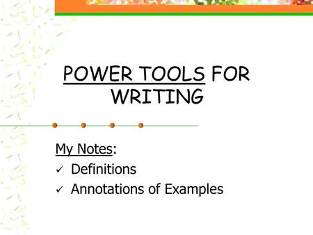 POWER TOOLS FOR WRITING My Notes: Definitions Annotations of Examples.