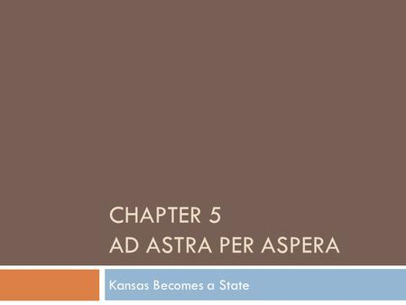CHAPTER 5 AD ASTRA PER ASPERA Kansas Becomes a State.