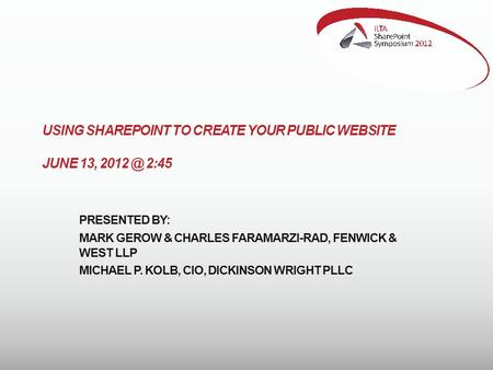 USING SHAREPOINT TO CREATE YOUR PUBLIC WEBSITE JUNE 13, 2:45 PRESENTED BY: MARK GEROW & CHARLES FARAMARZI-RAD, FENWICK & WEST LLP MICHAEL P. KOLB,