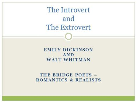 EMILY DICKINSON AND WALT WHITMAN THE BRIDGE POETS – ROMANTICS & REALISTS The Introvert and The Extrovert.