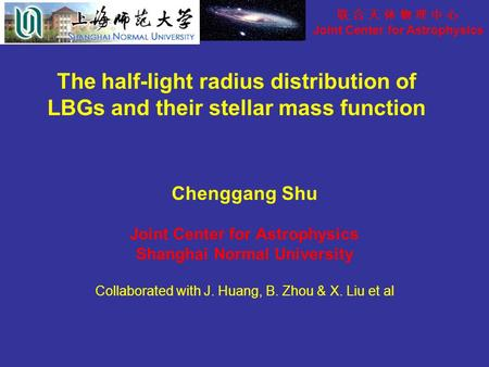 联 合 天 体 物 理 中 心 Joint Center for Astrophysics The half-light radius distribution of LBGs and their stellar mass function Chenggang Shu Joint Center for.