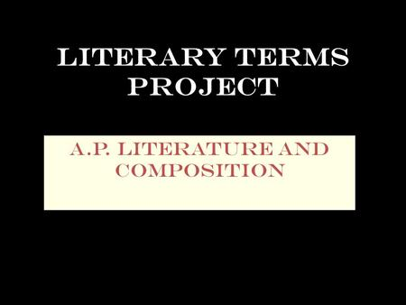 Literary Terms Project A.P. Literature and Composition.