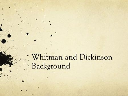 Whitman and Dickinson Background. Emily Dickinson (1830-86, Amherst, MA) Almost unknown as a poet in her lifetime, Emily Dickinson is now recognized as.