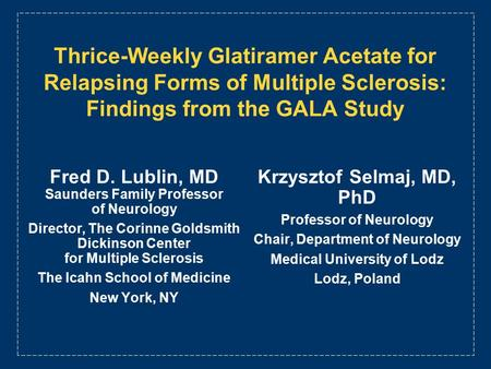 Thrice-Weekly Glatiramer Acetate for Relapsing Forms of Multiple Sclerosis: Findings from the GALA Study Fred D. Lublin, MD Saunders Family Professor of.