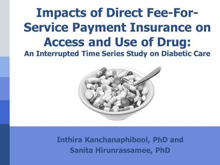 Impacts of Direct Fee-For- Service Payment Insurance on Access and Use of Drug: An Interrupted Time Series Study on Diabetic Care Inthira Kanchanaphibool,