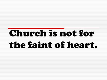 Church is not for the faint of heart..
