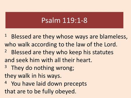 Psalm 119:1-8 1 Blessed are they whose ways are blameless, who walk according to the law of the Lord. 2 Blessed are they who keep his statutes and seek.