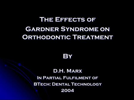 The Effects of Gardner Syndrome on Orthodontic Treatment By D.H. Marx In Partial Fulfilment of BTech: Dental Technology 2004.