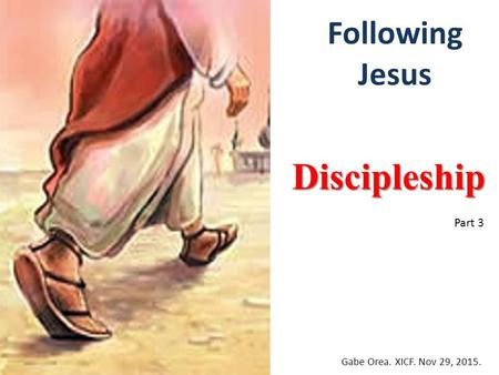 Following Jesus Discipleship Gabe Orea. XICF. Nov 29, 2015. Part 3.