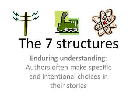 The 7 structures Enduring understanding: Authors often make specific and intentional choices in their stories.