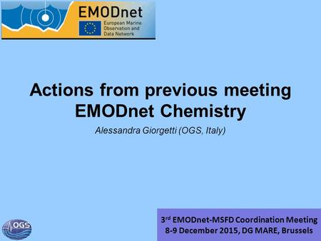Actions from previous meeting EMODnet Chemistry Alessandra Giorgetti (OGS, Italy) 3 rd EMODnet-MSFD Coordination Meeting 8-9 December 2015, DG MARE, Brussels.