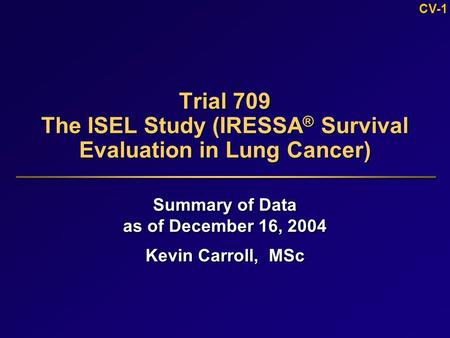 CV-1 Trial 709 The ISEL Study (IRESSA ® Survival Evaluation in Lung Cancer) Summary of Data as of December 16, 2004 Kevin Carroll, MSc Summary of Data.