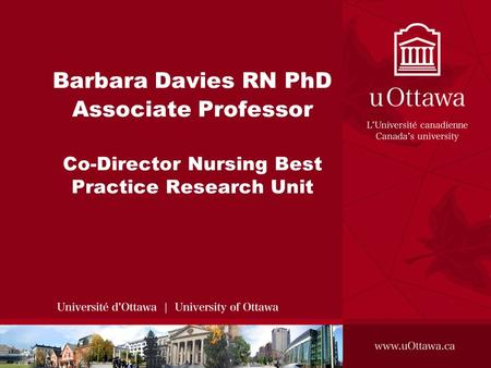 Barbara Davies RN PhD Associate Professor Co-Director Nursing Best Practice Research Unit.
