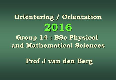 Oriëntering / Orientation 2016 Group 14 : BSc Physical and Mathematical Sciences Prof J van den Berg Prof J van den Berg.