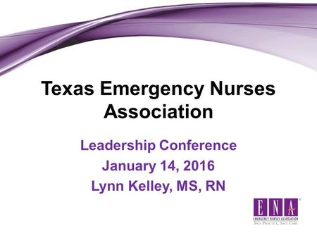 Texas Emergency Nurses Association Leadership Conference January 14, 2016 Lynn Kelley, MS, RN.