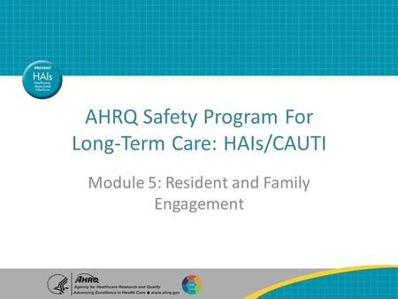 AHRQ Safety Program For Long-Term Care: HAIs/CAUTI Module 5: Resident and Family Engagement.