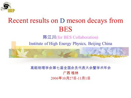 Recent results on D meson decays from BES 陈江川 (for BES Collaboration) Institute of High Energy Physics, Beijing China 高能物理学会第七届全国会员代表大会暨学术年会 广西 桂林 2006.