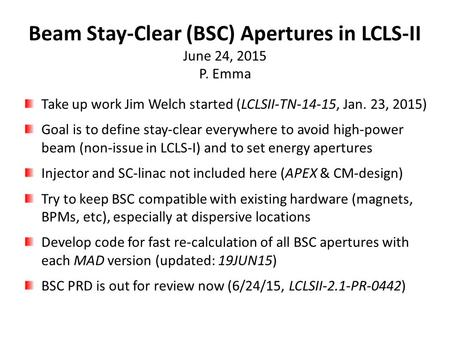 Beam Stay-Clear (BSC) Apertures in LCLS-II June 24, 2015 P. Emma Take up work Jim Welch started (LCLSII-TN-14-15, Jan. 23, 2015) Goal is to define stay-clear.
