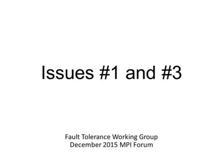 Issues #1 and #3 Fault Tolerance Working Group December 2015 MPI Forum.