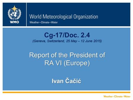 (Geneva, Switzerland, 25 May – 12 June 2015) Report of the President of RA VI (Europe) Cg-17/Doc. 2.4 (Geneva, Switzerland, 25 May – 12 June 2015) Report.